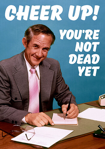 Cheer Up! You're Not Dead Yet Funny Birthday Card