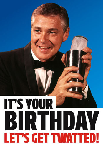 It\'s your Birthday. Let\'s get twatted!