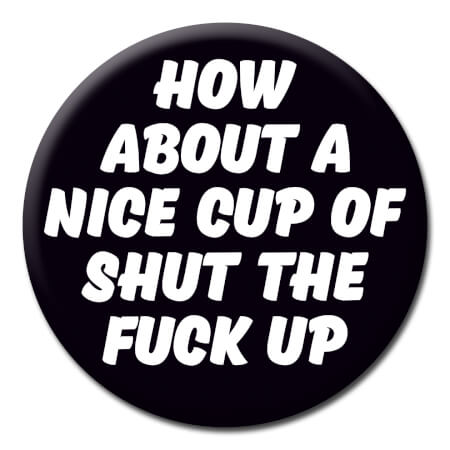 How About A Nice Cup Of Shut The Fuck Up Rude Badge
