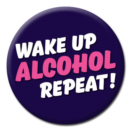 Wake Up Alcohol Repeat Funny Badge