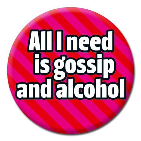 All I Need Is Gossip And Alcohol Funny Badge