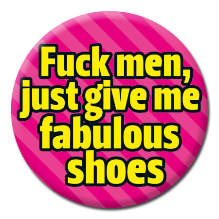 Fuck Men, Just Give Me Fabulous Shoes Rude Badge