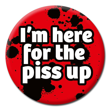 I'm Here For The Piss Up Funny Badge