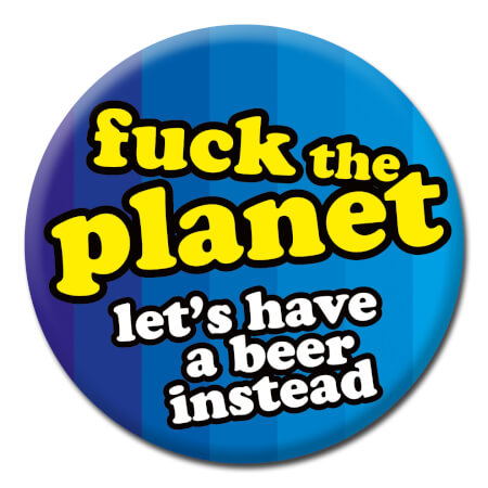 Fuck The Planet - Let's Have A Beer Instead Rude Badge