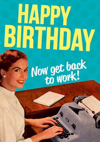 Happy Birthday, Now Get Back To Work Funny Birthday Card