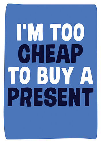 I'm Too Cheap to Buy a Present Funny Birthday Card
