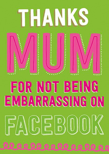 Mum, Thanks For Not Being Embarrassing On Facebook Card