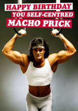 Happy Birthday You Self Centred Macho Prick Funny Birthday Card
