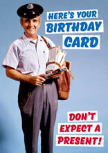 Here's your Birthday Card. Don't expect a present