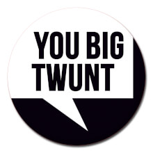 You Big Twunt Funny Badge