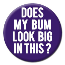 Does My Bum Look Big In This Funny Badge