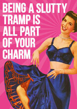Being a slutty tramp is all part of your charm