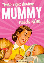 That's right darlings Mummy Needs Wine
