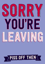 Sorry You're Leaving - Piss Off Then Funny Leaving Card