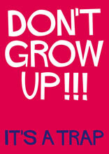 Don't grow up!!! It's a trap