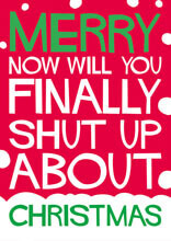 Merry - Now Will You Finally Shut Up About - Christmas Funny Christmas Card